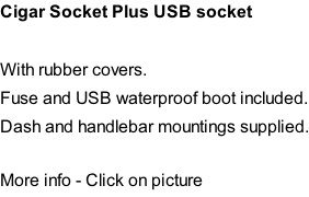 Cigar Socket Plus USB socket   With rubber covers. Fuse and USB waterproof boot included. Dash and handlebar mountings supplied.  More info - Click on picture