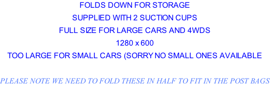 FOLDS DOWN FOR STORAGE SUPPLIED WITH 2 SUCTION CUPS FULL SIZE FOR LARGE CARS AND 4WDS 1280 x 600  TOO LARGE FOR SMALL CARS (SORRY NO SMALL ONES AVAILABLE  PLEASE NOTE WE NEED TO FOLD THESE IN HALF TO FIT IN THE POST BAGS