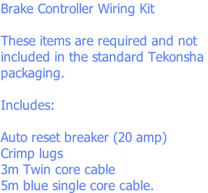 Brake Controller Wiring Kit  These items are required and not included in the standard Tekonsha  packaging.  Includes:  Auto reset breaker (20 amp) Crimp lugs 3m Twin core cable  5m blue single core cable.