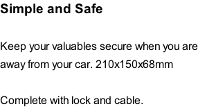 Simple and Safe   Keep your valuables secure when you are away from your car. 210x150x68mm  Complete with lock and cable.
