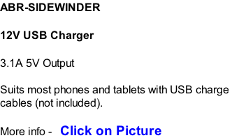 ABR-SIDEWINDER  12V USB Charger  3.1A 5V Output  Suits most phones and tablets with USB charge  cables (not included).  More info -   Click on Picture