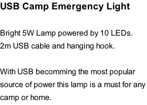 USB Camp Emergency Light   Bright 5W Lamp powered by 10 LEDs. 2m USB cable and hanging hook.  With USB becomming the most popular  source of power this lamp is a must for any  camp or home.